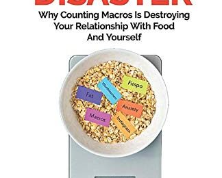The Flexible Dieting Disaster: Why Counting Macros Is Destroying Your Relationship With Food And Yourself: A Simple Guide On What To Do Instead