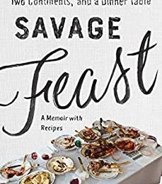 Savage Feast: Three Generations, Two Continents, and Dinner Table (A Memoir with Recipes)