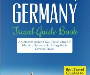 Munich: Munich, Germany: Travel Guide Book-A Comprehensive 5-Day Travel Guide to Munich, Germany & Unforgettable German Travel (Best Travel Guides to Europe Series) (Volume 18)