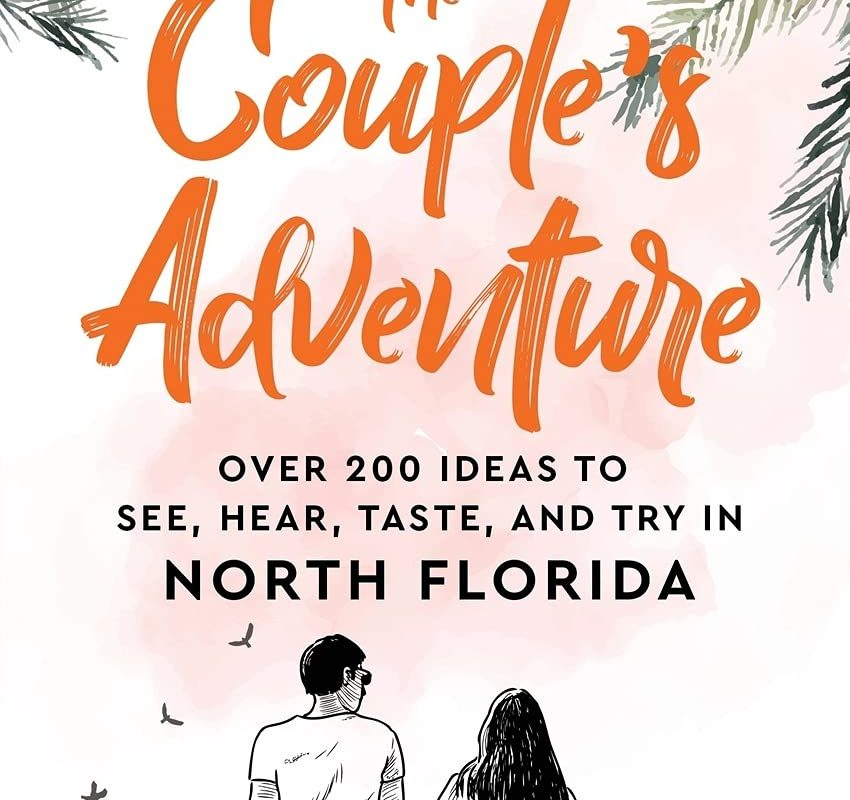 The Couple's Adventure – Over 200 Ideas to See, Hear, Taste, and Try in North Florida: Make Memories That Will Last a Lifetime in the North of the Sunshine State