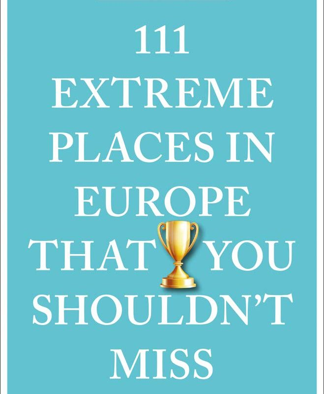 111 Extreme Places in Europe That You Shouldn't Miss (111 Places in .... That You Must Not Miss)