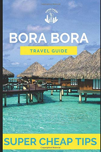 Super Cheap Bora Bora: Travel Guide: How to have a $5,000 trip to for $1,000